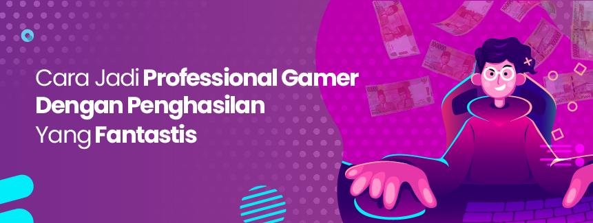 Ingin Menjadi Profesional Gamer Dengan Penghasilan Yang Fantastis? Ini Dia Caranya